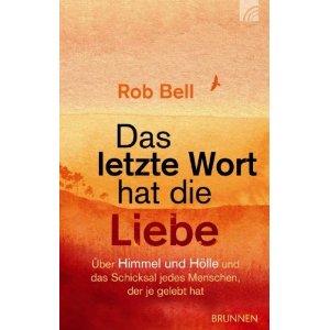 """""""Das letzte Wort hat die Liebe: Himmel und Hölle und das Schicksal jedes Menschen, der je gelebt hat"""" Rob Bell"""